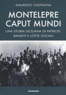 Montelepre caput mundi. Una storia siciliana di patrioti, banditi e lotte sociali - Maurizio Castagna - copertina