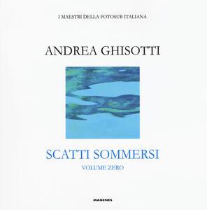 Libro Scatti sommersi. I maestri della fotosub italiana. Ediz. illustrata. Vol. 0: Andrea Ghisotti.