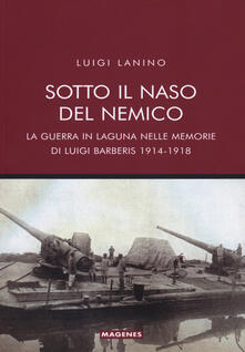 Sotto il naso del nemico. La guerra in laguna nelle memorie di Luigi Barberis 1914-1918.pdf