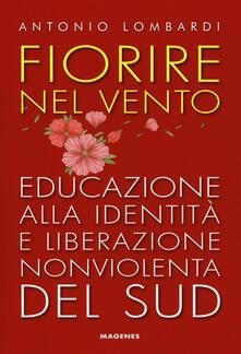 Fiorire nel vento. Educazione alla identità e liberazione nonviolenta del Sud - Antonio Lombardi - copertina