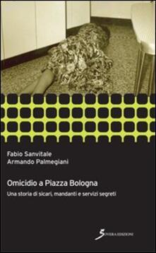 Omicidio a piazza Bologna. Una storia di sicari, manadanti e servizi segreti - Fabio Sanvitale,Armando Palmegiani - copertina