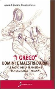 «I Greco». Uomini e maestri d'armi. Le radici della tradizione schermistica italiana