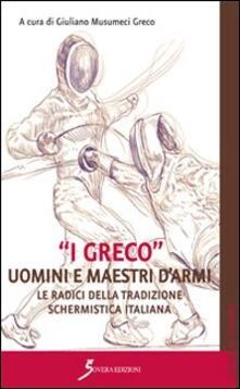 «I Greco». Uomini e maestri d'armi. Le radici della tradizione schermistica italiana - Giuliano Musumeci Greco - copertina