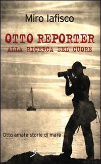 Otto reporter alla ricerca del cuore. Otto amate storie di mare - Iafisco Miro - wuz.it