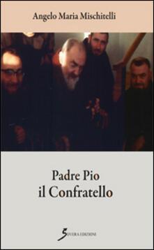 Padre Pio il confratello - Angelo M. Mischitelli - copertina