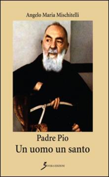 Padre Pio. Un uomo un santo - Angelo M. Mischitelli - copertina