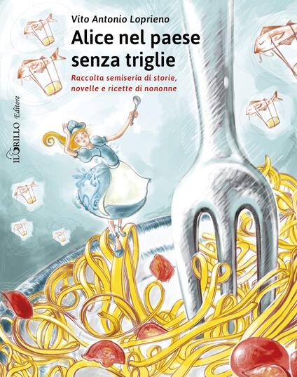 Alice nel paese senza triglie. Raccolta semiseria di storie e ricette di nonne - Vito Antonio Loprieno - copertina