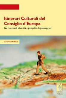Itinerari culturali del consiglio d'Europa tra ricerce di identità e progetto di paesaggio - Eleonora Berti - copertina