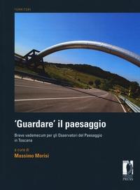 «Guardare» il paesaggio. Breve vademecum per gli osservatori del paesaggio in Toscana - - wuz.it