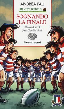 Sognando la finale. Rugby Rebels - Andrea Pau - copertina