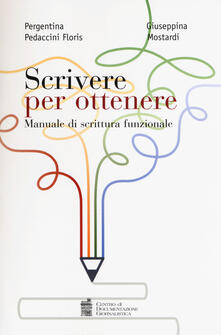 Scrivere per ottenere. Manuale di scrittura funzionale - Pergentina Pedaccini Floris,Giuseppina Mostardi - copertina