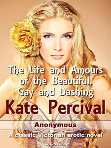 Thelife and amours of the beautiful, gay and dashing Kate Percival