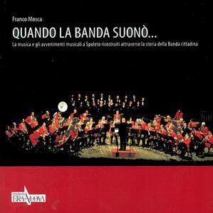 Quando la banda suonò... La musica e gli avvenimenti musicali a Spoleto ricostruiti attraverso la storia della banda cittadina