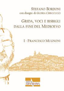 Grida, voci e bisbigli dalla fine del Medioevo. Vol. 1: Francesco Mugnoni.