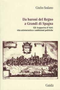Da baroni del Regno a grandi di Spagna. Gli Acquaviva d'Atri: vita aristocratica e ambizioni politiche