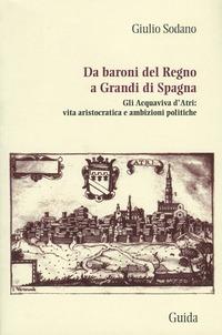 Da baroni del Regno a grandi di Spagna. Gli Acquaviva d'Atri: vita aristocratica e ambizioni politiche - Sodano Giulio - wuz.it