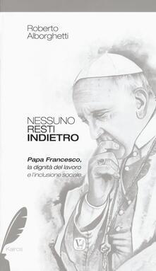 Nessuno resti indietro. Papa Francesco, la dignità del lavoro e l'inclusione sociale - Roberto Alborghetti - copertina