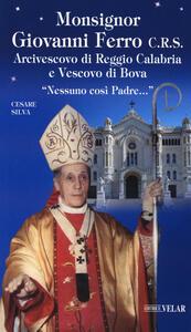 Monsignor Giovanni Ferro C.R.S.. Arcivescovo di Reggio Calabria e Vescovo di Bova. «Nessuno così Padre»