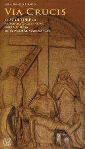 Via crucis. Le sculture di Antonio Gaglianone nella Chiesa di Belvedere Marittimo (CS). Ediz. illustrata