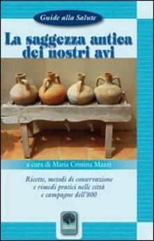 La saggezza antica dei nostri avi. Ricette, metodi di conservazione, rimedi pratici nelle città e nelle campagne dell'800 - M. Cristina Mazzi - copertina