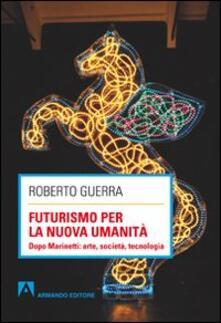 Futurismo per la nuova umanità. Dopo Marinetti: arte, società, tecnologia - Roberto Guerra - copertina
