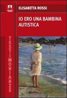 Io ero una bambina autistica - Elisabetta Rossi - copertina