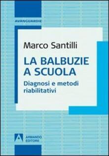 La balbuzie a scuola. Diagnosi e metodi riabilitativi - Marco Santilli - copertina