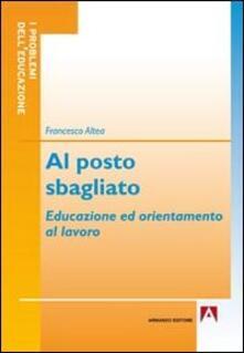 Al posto sbagliato. Educazione ed orientamento al lavoro - Francesco Altea - copertina