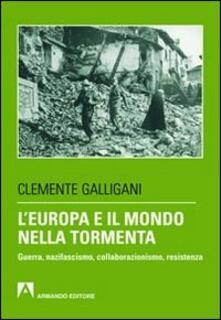 L' Europa e il mondo nella tormenta. Guerra, nazifascismo, collaborazionismo, resistenza - Clemente Galligani - copertina