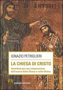 La Chiesa di Cristo. Contributo per una comprensione dell'essere della Chiesa e nella Chiesa - Ignazio Petriglieri - copertina