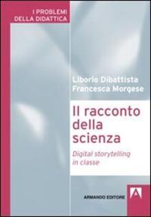 Il racconto della scienza. Digital storytelling in classe - Liborio Dibattista,Francesca Morgese - copertina