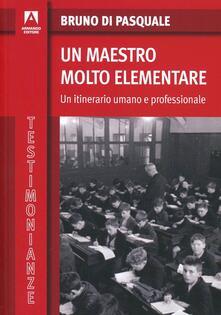 Un maestro molto elementare. Un itinerario umano e professionale - Bruno Di Pasquale - copertina