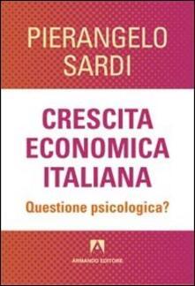 Crescita economica italiana. Questione psicologica? - Pierangelo Sardi - copertina