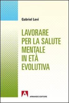 Lavorare per la salute mentale in età evolutiva - Gabriel Levi - copertina