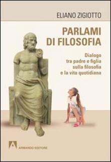 Parlami di filosofia. Dialogo tra padre e figlia sulla filosofia e la vita quotidiana - Eliano Zigiotto - copertina