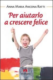 Per aiutarlo a crescere felice - Anna Maria Ancona Ratti - copertina