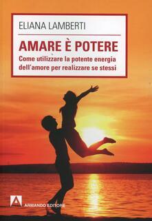 Amare è potere. Come utilizzare la potente energia dell'amore per realizzare se stessi - Eliana Lamberti - copertina