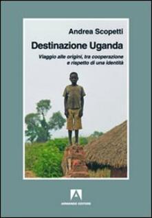 Destinazione Uganda. Viaggio alle origini, tra cooperazione e rispetto di una identità - Andrea Scopetti - copertina