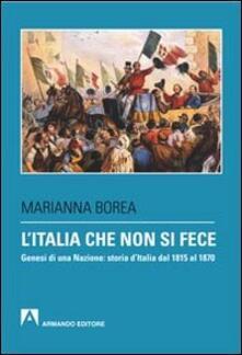 L' Italia che non si fece. Genesi di una nazione: storia d'Italia dal 1815 al 1870 - Marianna Borea - copertina