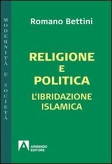 Religione e politica. L'ibridazione islamica - Romano Bettini - copertina
