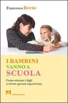 I bambini vanno a scuola. Come aiutare i figli a vivere questa esperienza - Francesco Berto - copertina