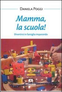 Libro Mamma, la scuola! Divertirsi in famiglia imparando Daniela Poggi