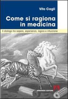 Come si ragiona in medicina. Il dialogo tra sapere, esperienza, logica e intuizione - Vito Cagli - copertina