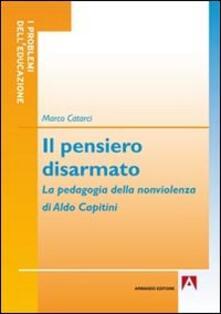 Il pensiero disarmato. La pedagogia della nonviolenza di Aldo Capitini - Marco Catarci - copertina