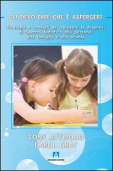 Gli devo dire che è Asperger? Strategie e consigli per spiegare la diagnosi di spettro autistico alla persona, alla famiglia e alla scuola - Tony Attwood,Carol Gray - copertina