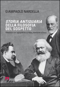 Storia antiquaria della filosofia del sospetto. Riflessioni non agiografiche su Marx, Nietzsche e Freud