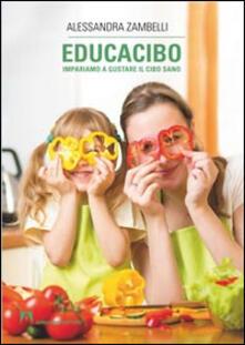 Educacibo. Impariamo a gustare il cibo sano - Alessandra Zambelli - copertina