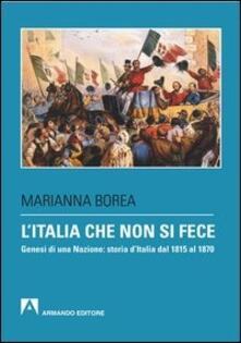 L' Italia che non si fece. Genesi di una nazione: storia d'Italia dal 1815 al 1870 - Marianna Borea - ebook