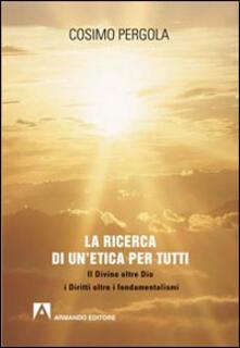 La ricerca di un'etica per tutti. Il divino oltre Dio i diritti oltre i fondamentalismi - Cosimo Pergola - copertina