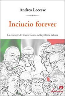 Inciucio forever. La costante del trasformismo della politica italiana - Andrea Leccese - copertina